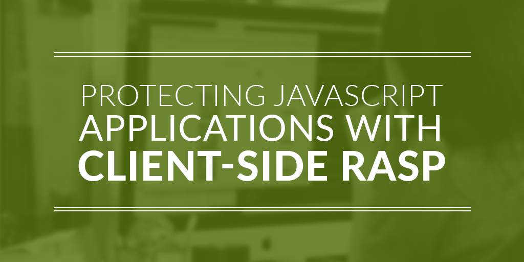 Protecting JavaScript Applications with Client-Side RASP