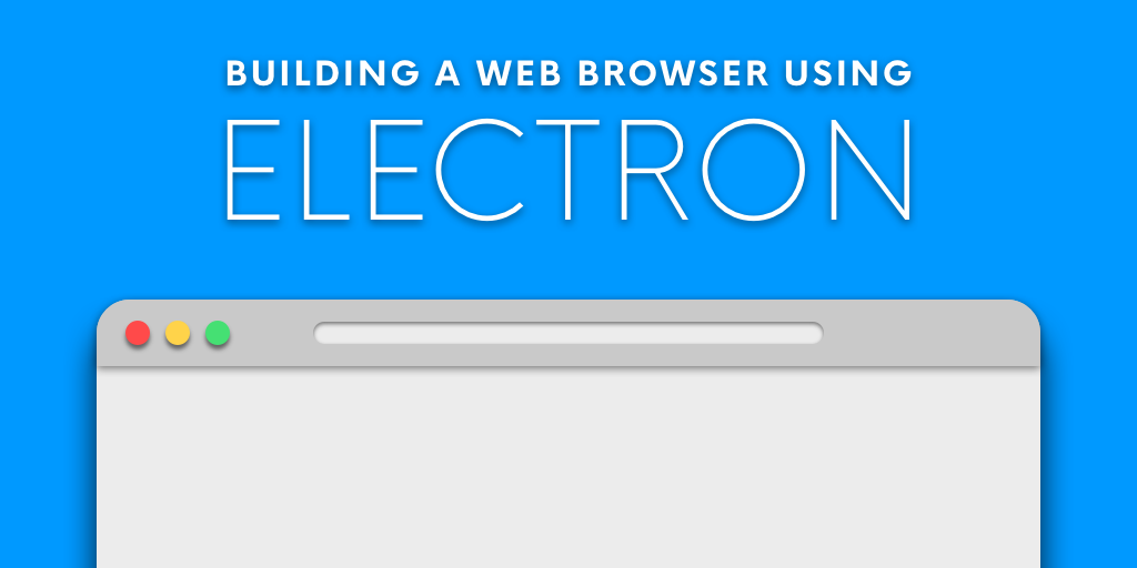 Building a Web Browser Using Electron