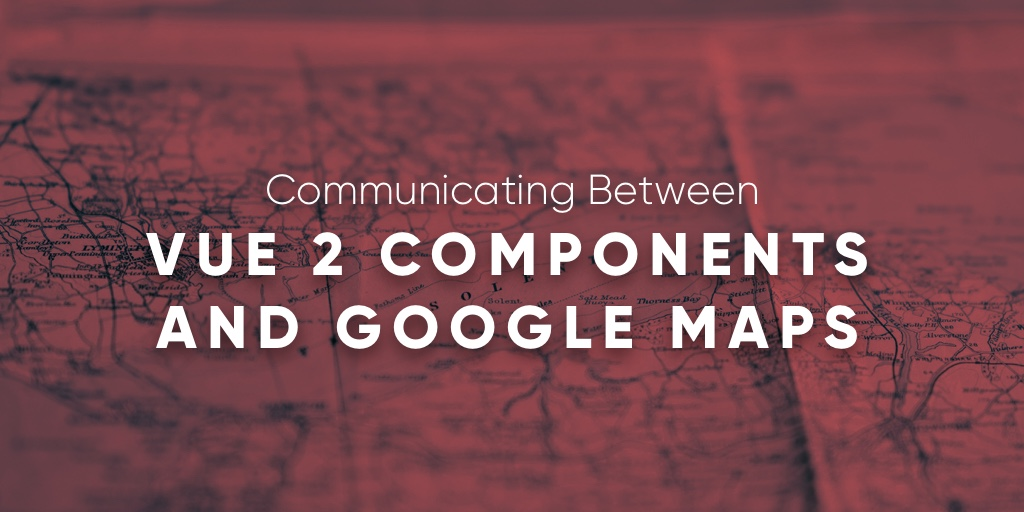 Communicating Between Vue 2 Components and Google Maps