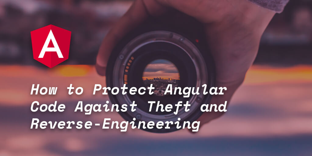 How to Protect Angular Code Against Theft and Reverse-Engineering