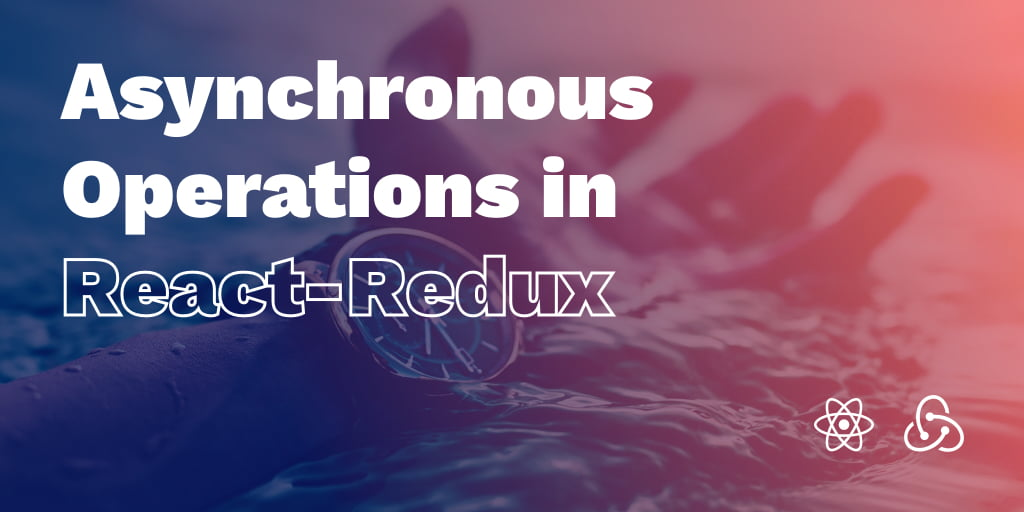 Asynchronous Operations in React-Redux