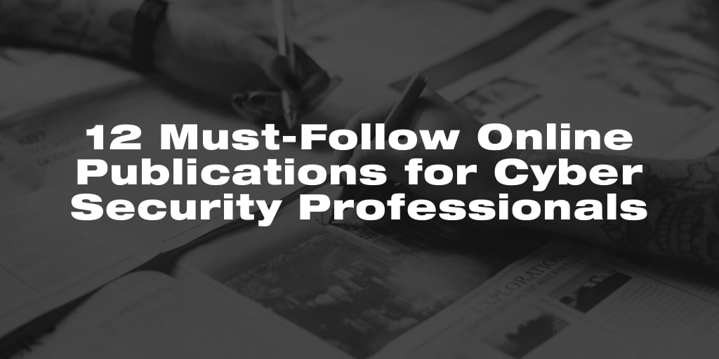 12 Must-Follow Online Publications for Cyber Security Professionals