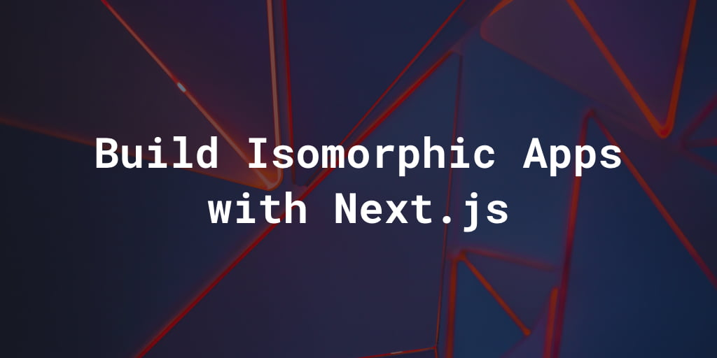 Build Isomorphic Apps with Next.js