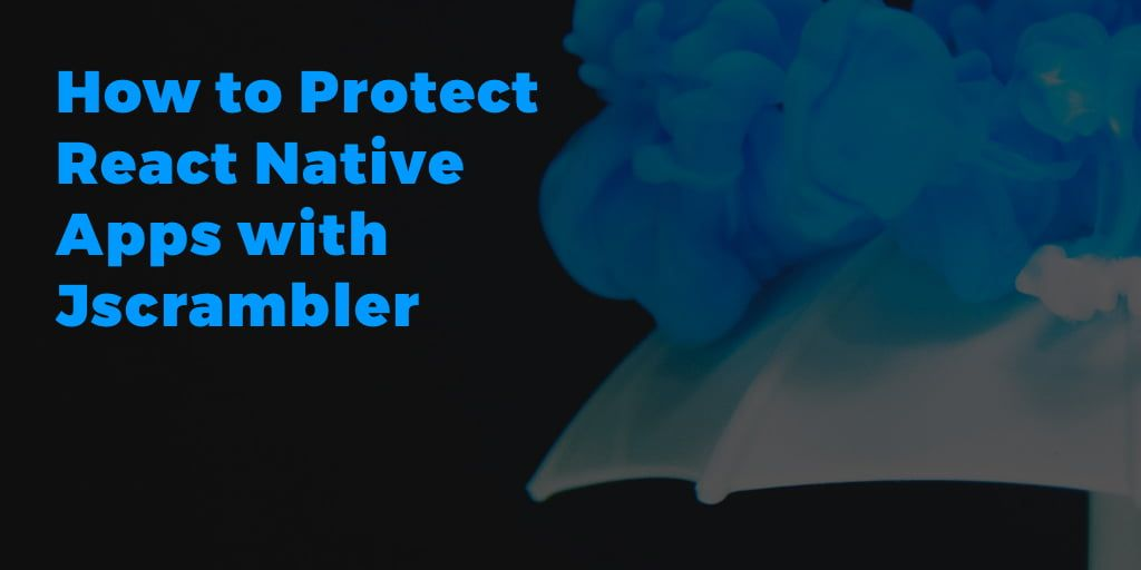 How to Protect React Native Apps with Jscrambler