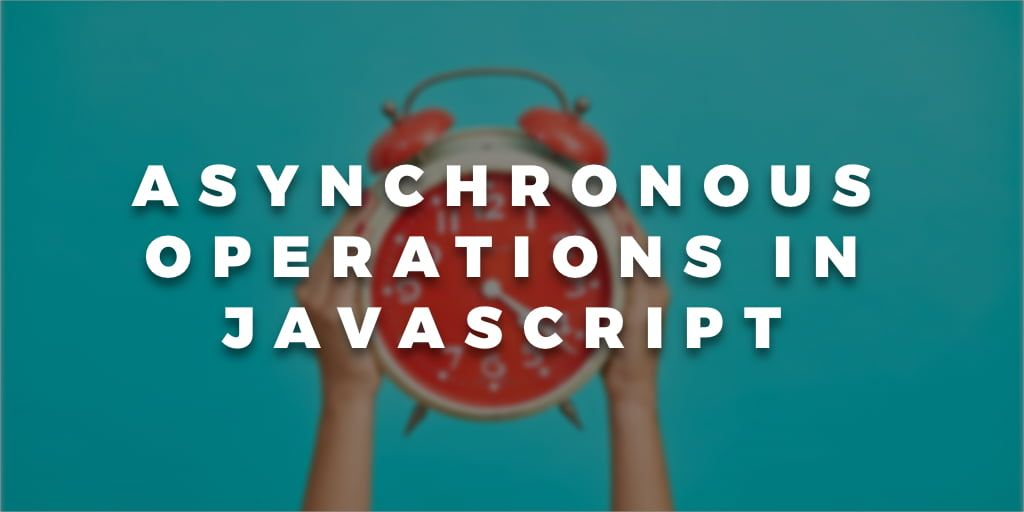 Asynchronous Operations in JavaScript