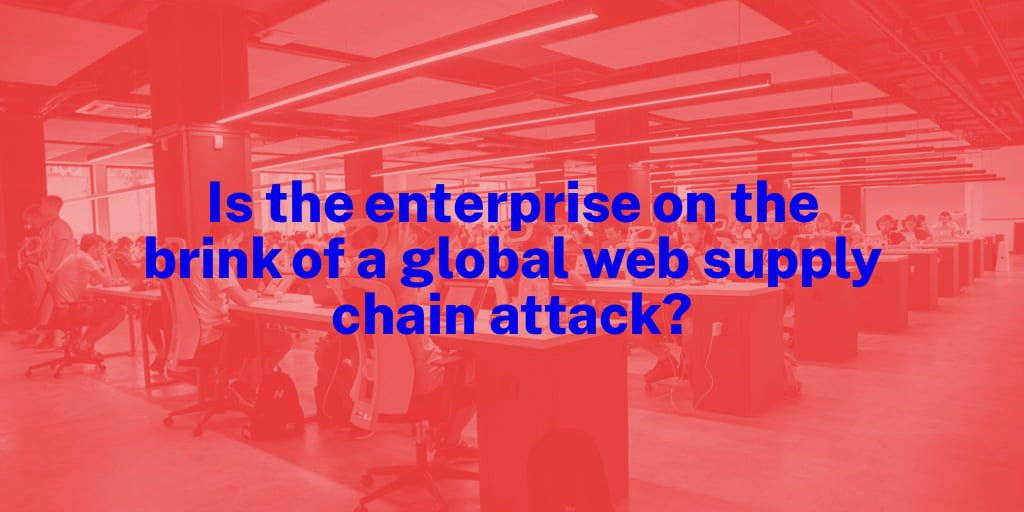 Is the Enterprise on the Brink of a Global Web Supply Chain Attack?