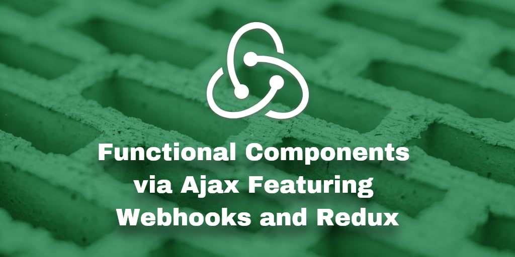 Data-Driven Functional Components via Ajax Featuring Webhooks and Redux