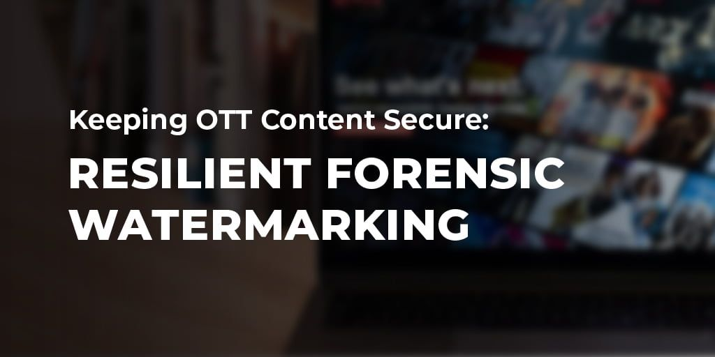 Keeping OTT Content Secure: Resilient Forensic Watermarking