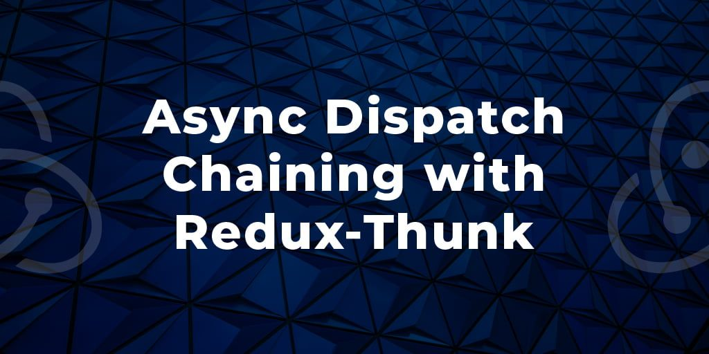 Async Dispatch Chaining with Redux-Thunk