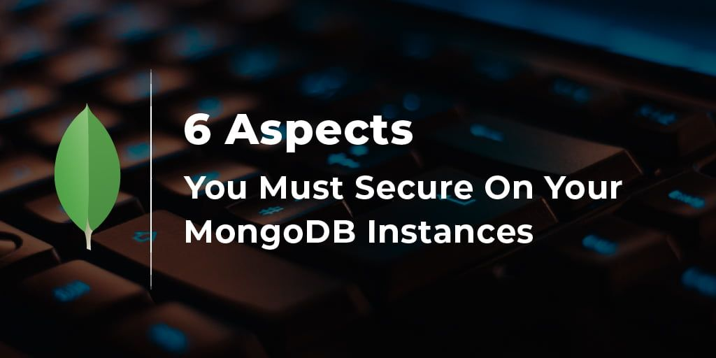 The 6 Aspects You Must Secure On Your MongoDB Instances
