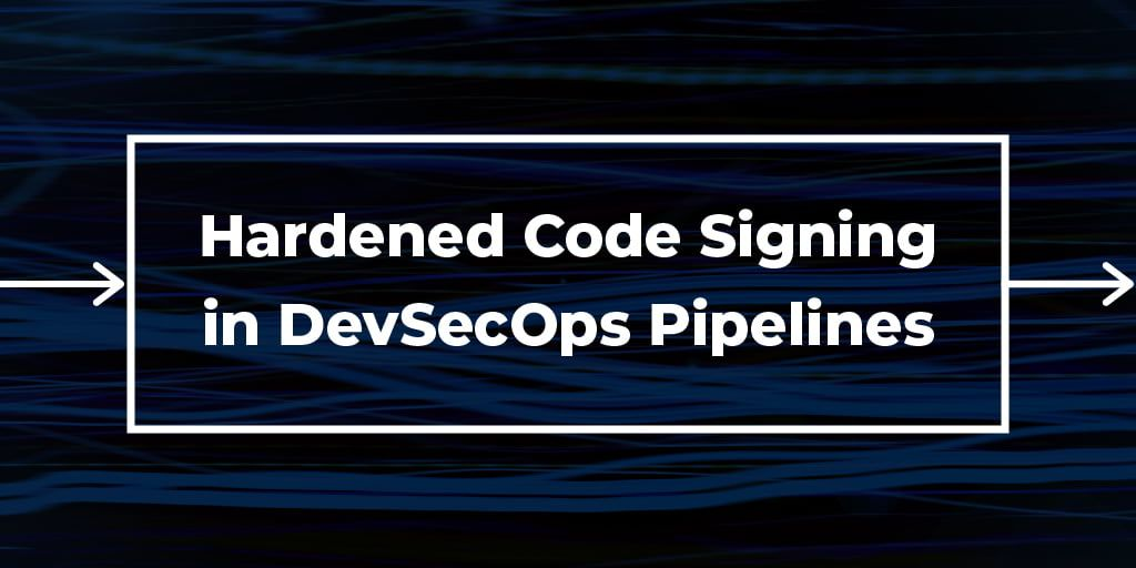 How To Streamline Hardened Code Signing in DevOps and DevSecOps Pipelines